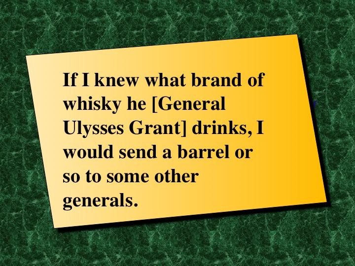 "Motivation Quote: If I knew what brand of whisky he [General Ulysses Grant] drinks, I would send a barrel or so to some other generals. "" by Abraham Lincoln"